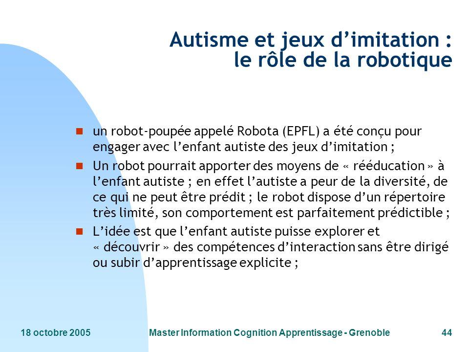 18 octobre 2005Master Information Cognition Apprentissage - Grenoble44 Autisme et jeux dimitation : le rôle de la robotique n un robot-poupée appelé R