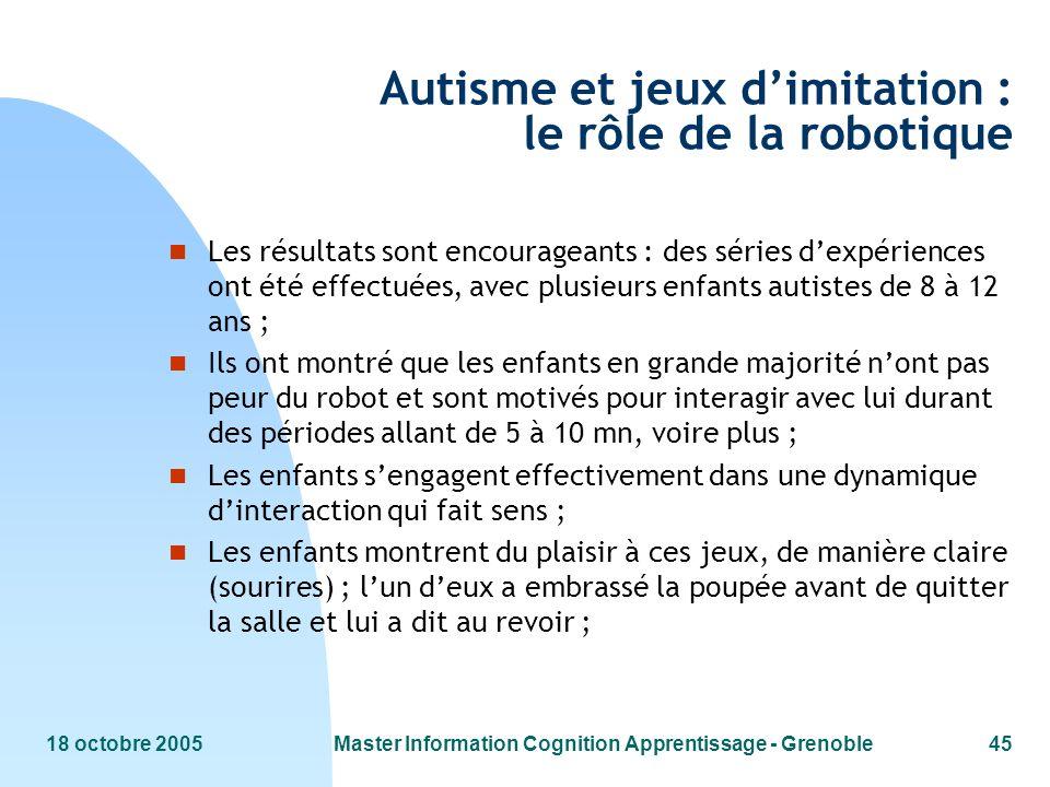 18 octobre 2005Master Information Cognition Apprentissage - Grenoble45 Autisme et jeux dimitation : le rôle de la robotique n Les résultats sont encou