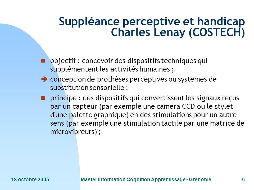 18 octobre 2005Master Information Cognition Apprentissage - Grenoble6 Suppléance perceptive et handicap Charles Lenay (COSTECH) n objectif : concevoir