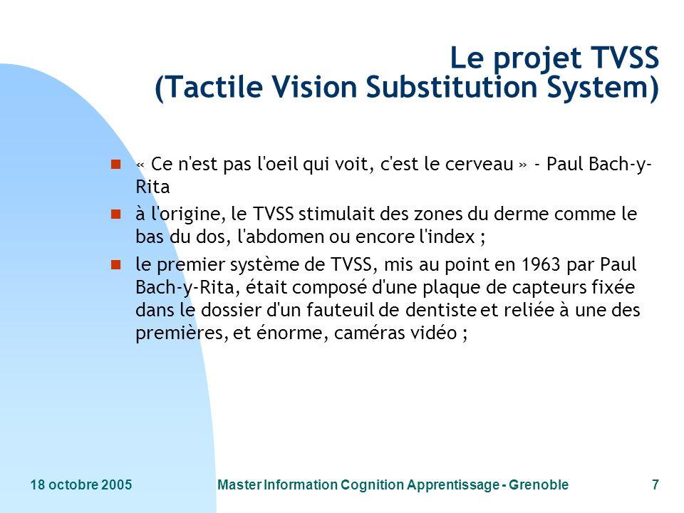 18 octobre 2005Master Information Cognition Apprentissage - Grenoble7 Le projet TVSS (Tactile Vision Substitution System) n « Ce n'est pas l'oeil qui