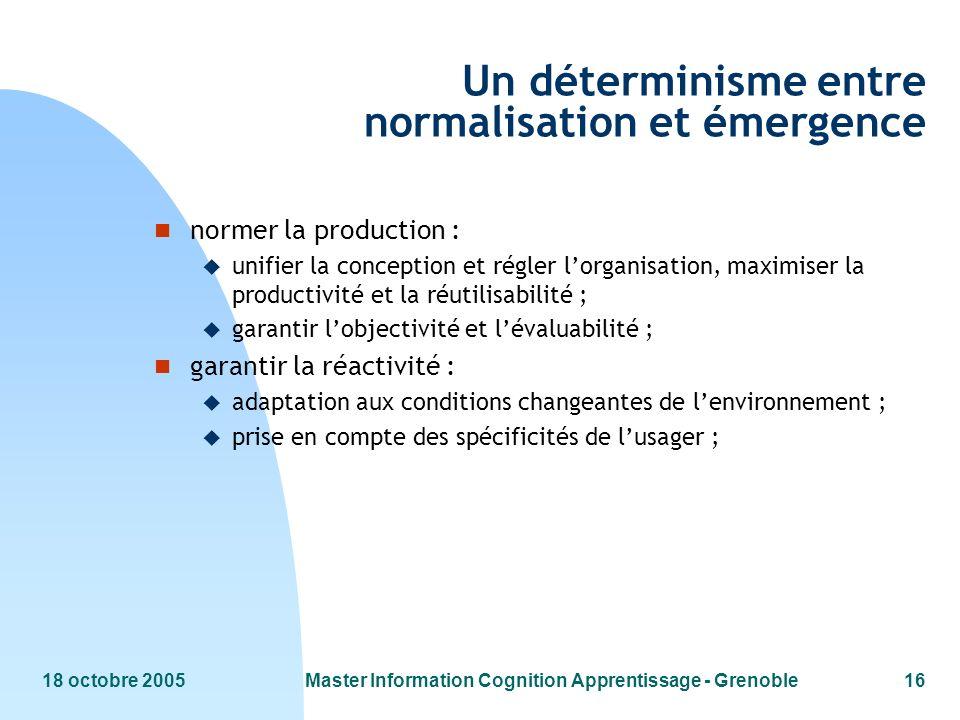 18 octobre 2005Master Information Cognition Apprentissage - Grenoble16 Un déterminisme entre normalisation et émergence n normer la production : u uni