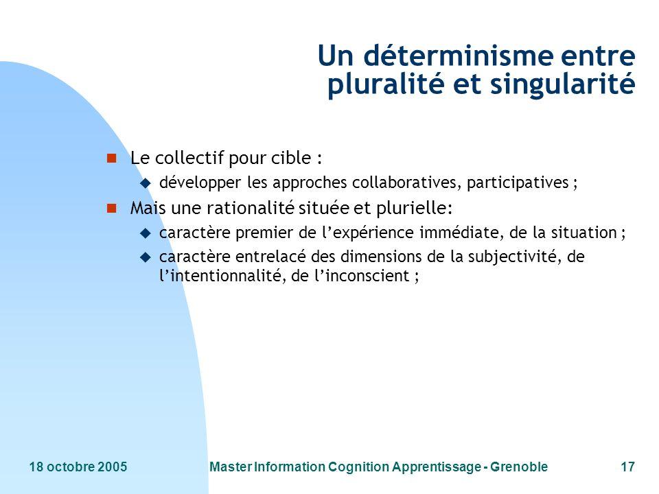18 octobre 2005Master Information Cognition Apprentissage - Grenoble17 Un déterminisme entre pluralité et singularité n Le collectif pour cible : u dé