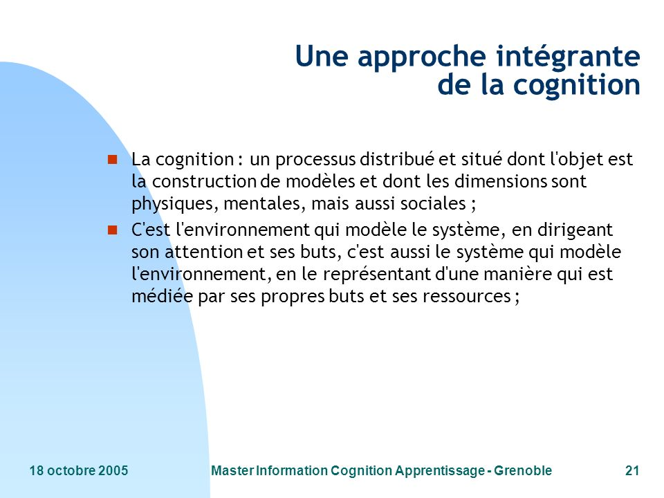 18 octobre 2005Master Information Cognition Apprentissage - Grenoble21 Une approche intégrante de la cognition n La cognition : un processus distribué