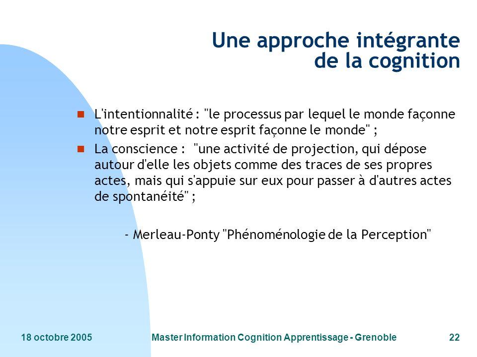 18 octobre 2005Master Information Cognition Apprentissage - Grenoble22 Une approche intégrante de la cognition n L'intentionnalité :