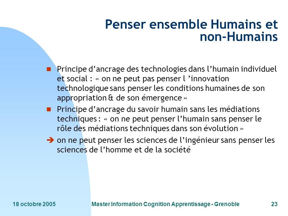 18 octobre 2005Master Information Cognition Apprentissage - Grenoble23 Penser ensemble Humains et non-Humains n Principe dancrage des technologies dan