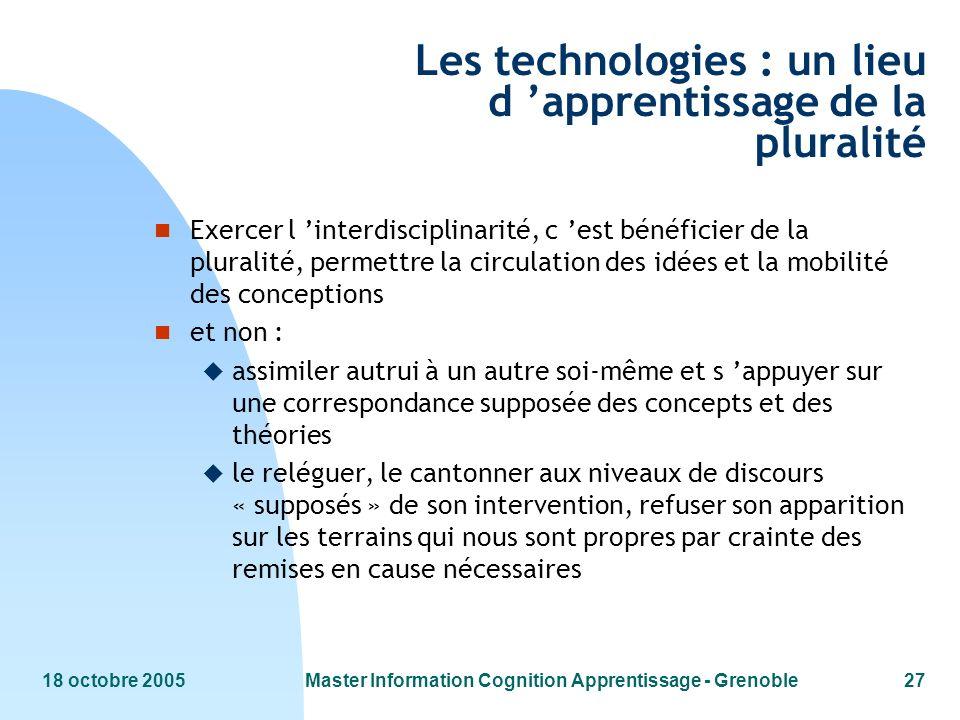 18 octobre 2005Master Information Cognition Apprentissage - Grenoble27 Les technologies : un lieu d apprentissage de la pluralité n Exercer l interdis