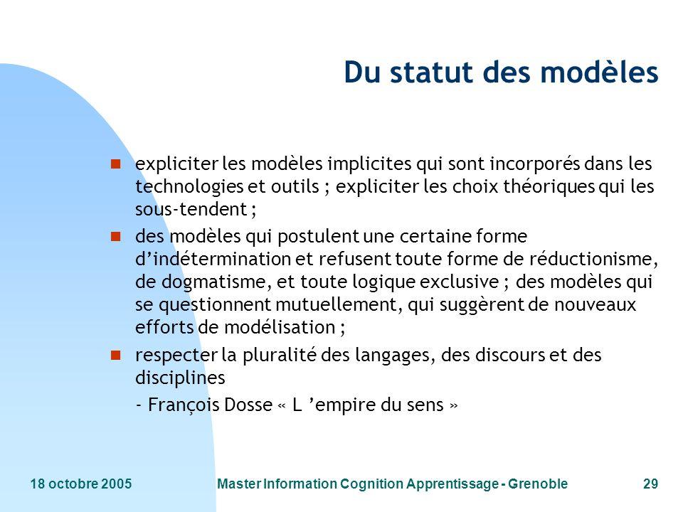 18 octobre 2005Master Information Cognition Apprentissage - Grenoble29 Du statut des modèles n expliciter les modèles implicites qui sont incorporés d