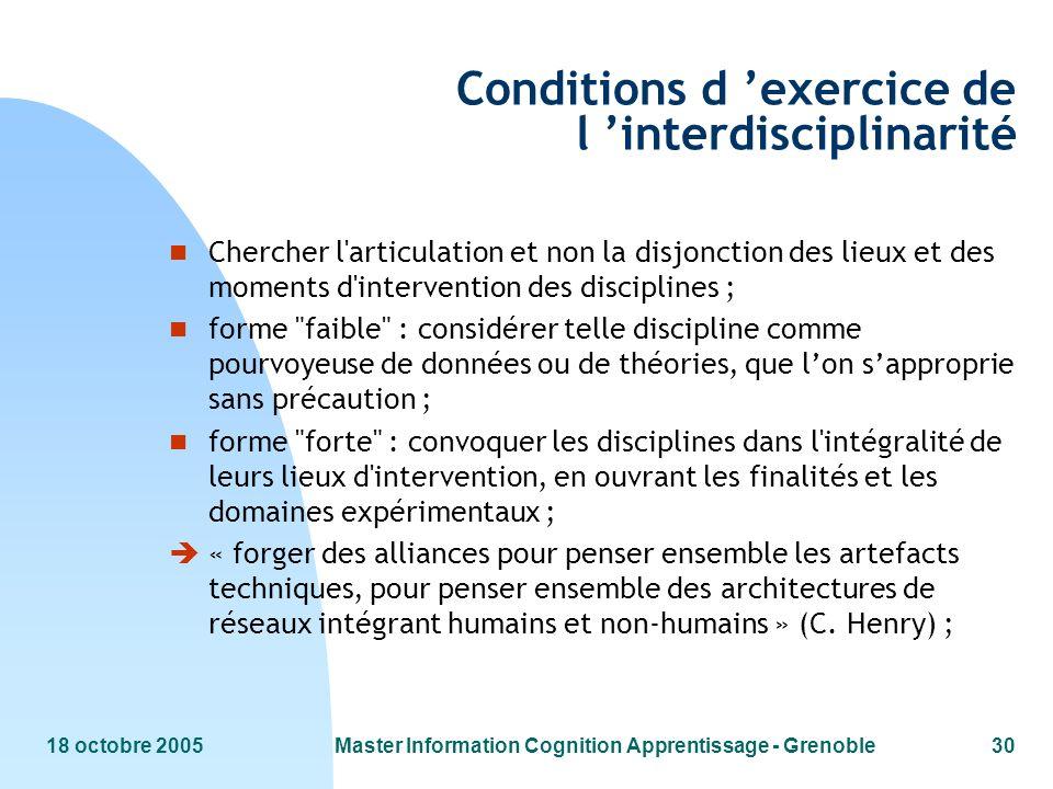 18 octobre 2005Master Information Cognition Apprentissage - Grenoble30 Conditions d exercice de l interdisciplinarité n Chercher l'articulation et non