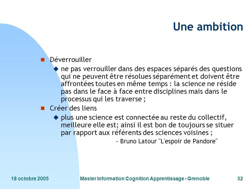 18 octobre 2005Master Information Cognition Apprentissage - Grenoble32 Une ambition n Déverrouiller u ne pas verrouiller dans des espaces séparés des