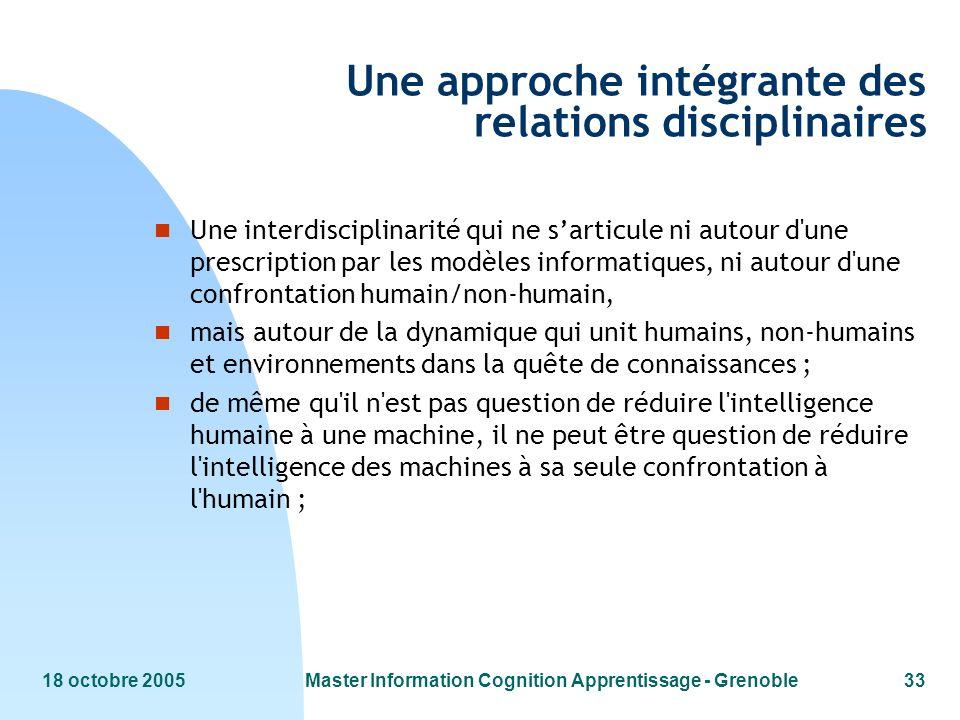 18 octobre 2005Master Information Cognition Apprentissage - Grenoble33 Une approche intégrante des relations disciplinaires n Une interdisciplinarité