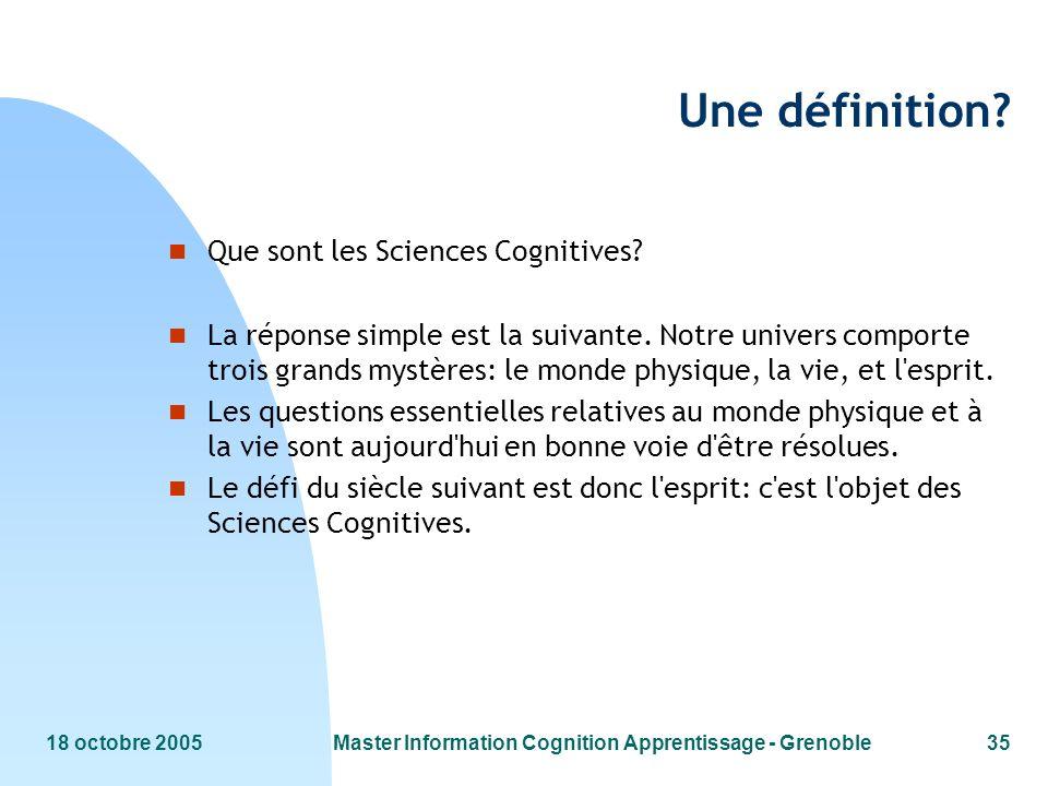 18 octobre 2005Master Information Cognition Apprentissage - Grenoble35 Une définition? n Que sont les Sciences Cognitives? n La réponse simple est la