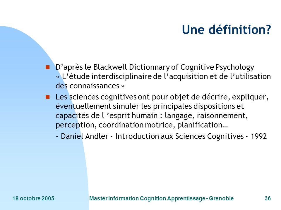 18 octobre 2005Master Information Cognition Apprentissage - Grenoble36 Une définition? n Daprès le Blackwell Dictionnary of Cognitive Psychology « Lét