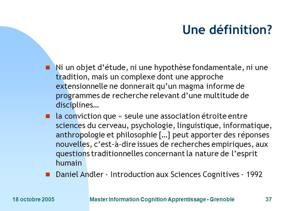 18 octobre 2005Master Information Cognition Apprentissage - Grenoble37 Une définition? n Ni un objet détude, ni une hypothèse fondamentale, ni une tra