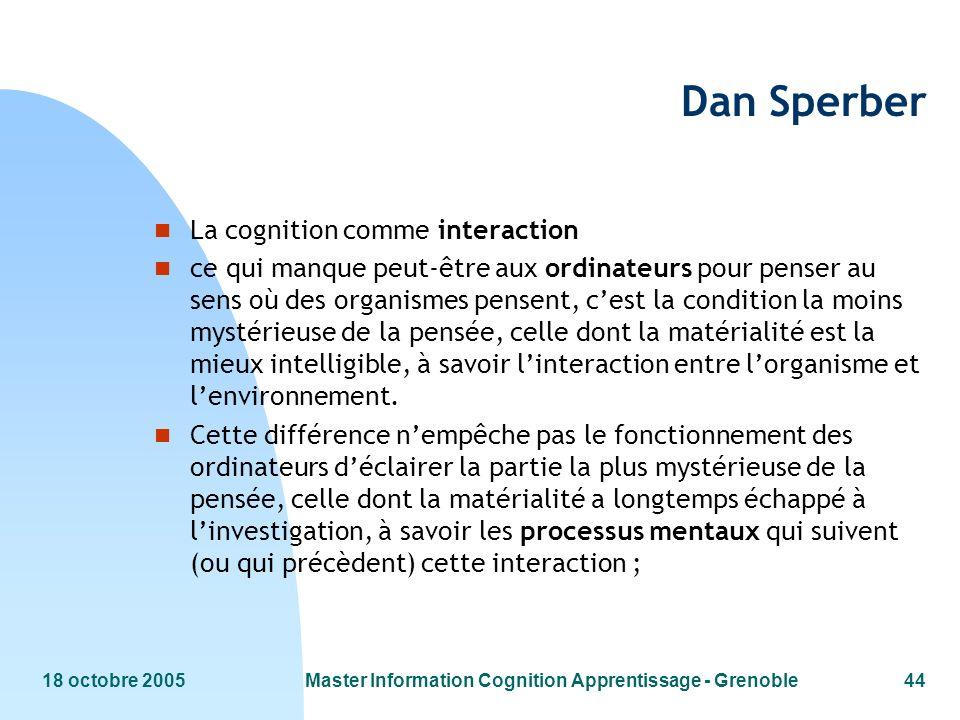 18 octobre 2005Master Information Cognition Apprentissage - Grenoble44 Dan Sperber n La cognition comme interaction n ce qui manque peut-être aux ordi