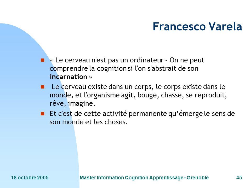 18 octobre 2005Master Information Cognition Apprentissage - Grenoble45 Francesco Varela n « Le cerveau n'est pas un ordinateur - On ne peut comprendre