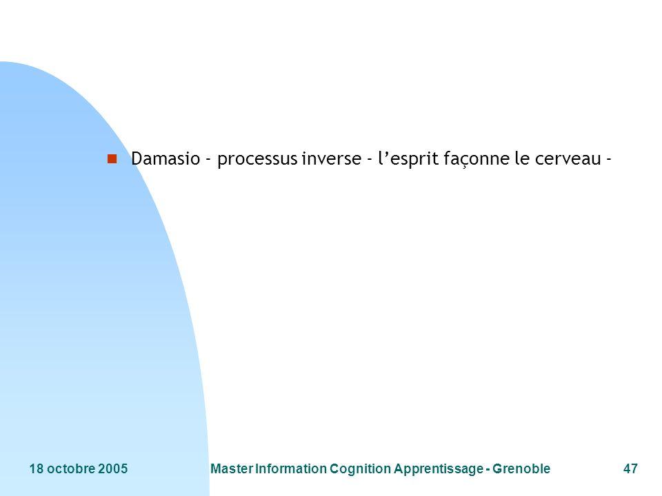 18 octobre 2005Master Information Cognition Apprentissage - Grenoble47 n Damasio - processus inverse - lesprit façonne le cerveau -
