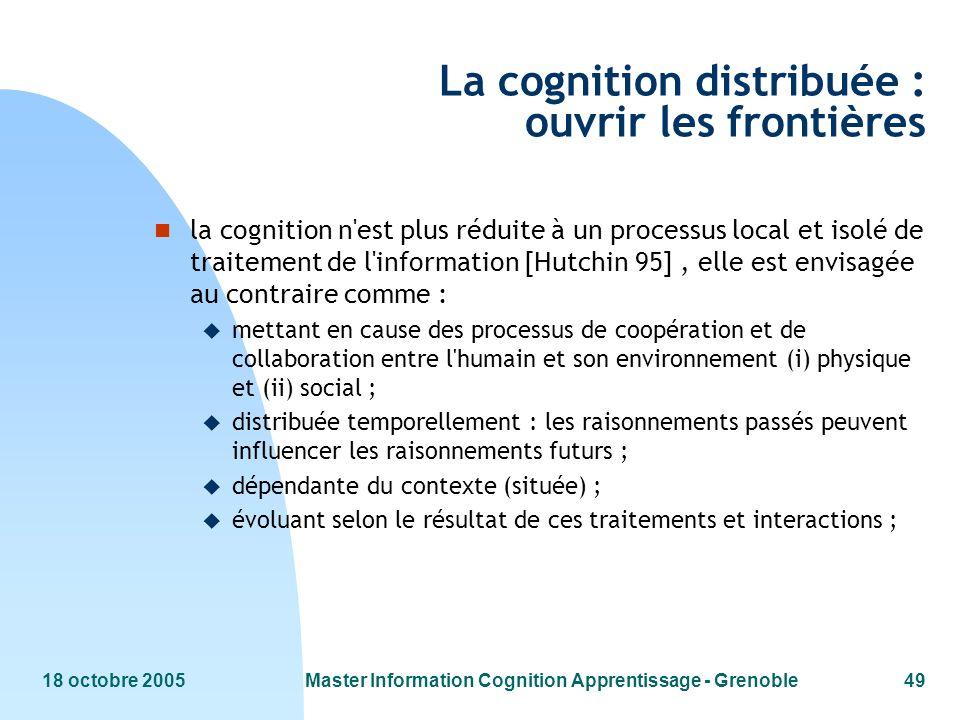 18 octobre 2005Master Information Cognition Apprentissage - Grenoble49 La cognition distribuée : ouvrir les frontières n la cognition n'est plus rédui