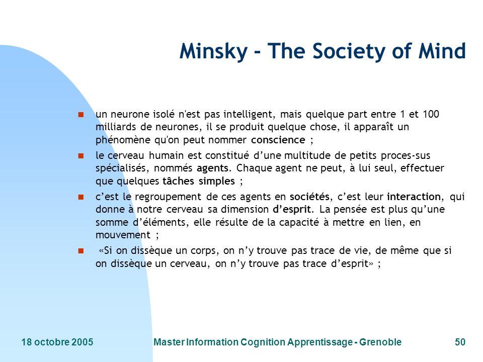 18 octobre 2005Master Information Cognition Apprentissage - Grenoble50 Minsky - The Society of Mind n un neurone isolé n'est pas intelligent, mais que