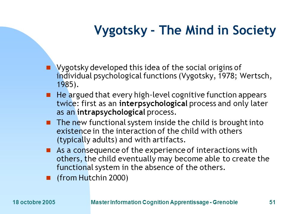 18 octobre 2005Master Information Cognition Apprentissage - Grenoble51 Vygotsky - The Mind in Society n Vygotsky developed this idea of the social origins of individual psychological functions (Vygotsky, 1978; Wertsch, 1985).