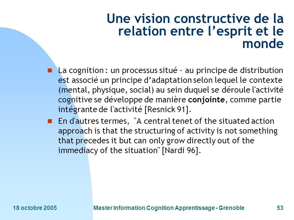 18 octobre 2005Master Information Cognition Apprentissage - Grenoble53 Une vision constructive de la relation entre lesprit et le monde n La cognition