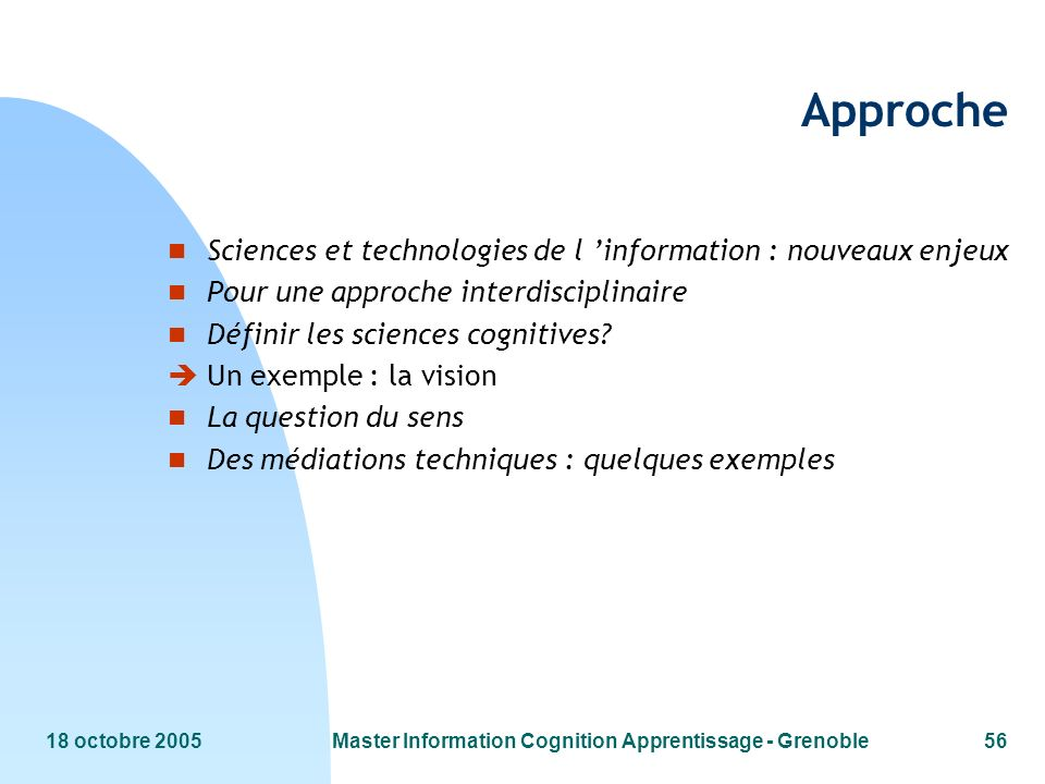 18 octobre 2005Master Information Cognition Apprentissage - Grenoble56 Approche n Sciences et technologies de l information : nouveaux enjeux n Pour une approche interdisciplinaire n Définir les sciences cognitives.