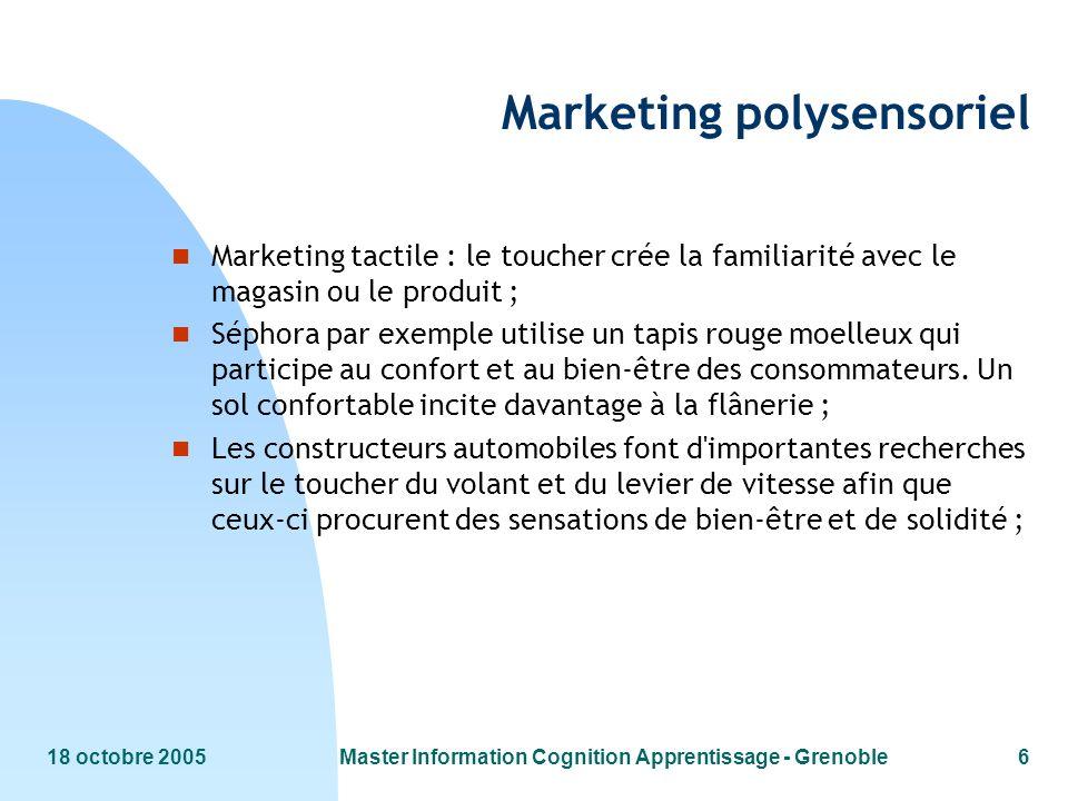 18 octobre 2005Master Information Cognition Apprentissage - Grenoble6 Marketing polysensoriel n Marketing tactile : le toucher crée la familiarité ave