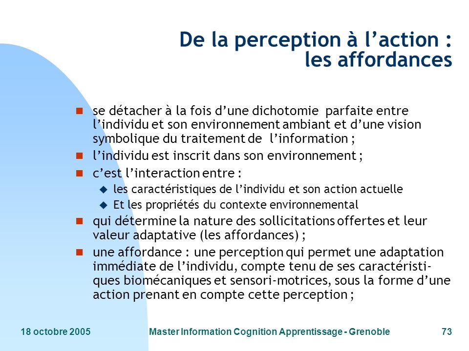 18 octobre 2005Master Information Cognition Apprentissage - Grenoble73 De la perception à laction : les affordances n se détacher à la fois dune dicho