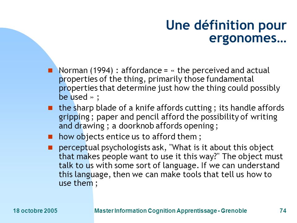 18 octobre 2005Master Information Cognition Apprentissage - Grenoble74 Une définition pour ergonomes… n Norman (1994) : affordance = « the perceived and actual properties of the thing, primarily those fundamental properties that determine just how the thing could possibly be used » ; n the sharp blade of a knife affords cutting ; its handle affords gripping ; paper and pencil afford the possibility of writing and drawing ; a doorknob affords opening ; n how objects entice us to afford them ; n perceptual psychologists ask, What is it about this object that makes people want to use it this way? The object must talk to us with some sort of language.