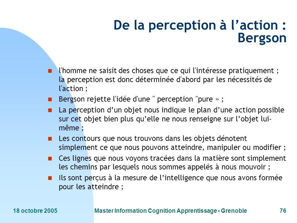 18 octobre 2005Master Information Cognition Apprentissage - Grenoble76 De la perception à laction : Bergson n l'homme ne saisit des choses que ce qui