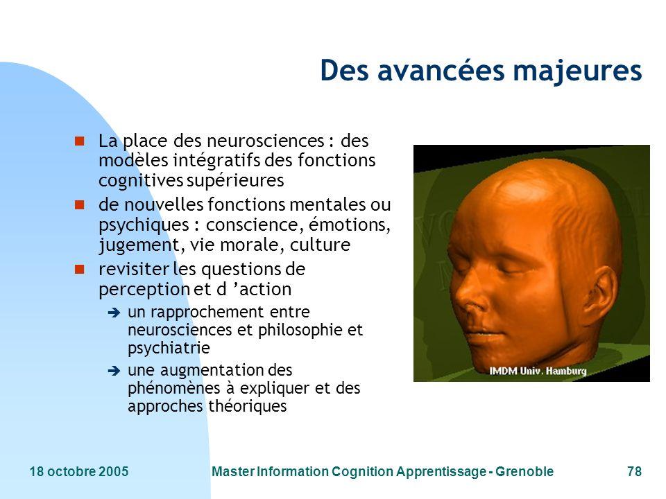 18 octobre 2005Master Information Cognition Apprentissage - Grenoble78 Des avancées majeures n La place des neurosciences : des modèles intégratifs de