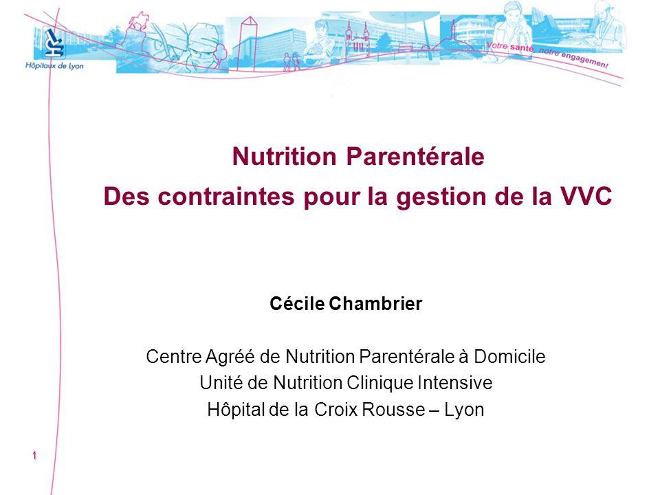 1 Nutrition Parentérale Des contraintes pour la gestion de la VVC Cécile Chambrier Centre Agréé de Nutrition Parentérale à Domicile Unité de Nutrition