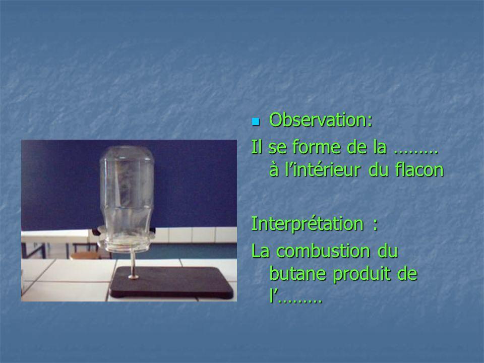 Observation: Observation: Il se forme de la ……… à lintérieur du flacon Interprétation : La combustion du butane produit de l………