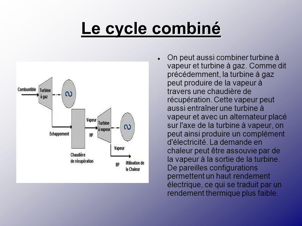 Le cycle combiné On peut aussi combiner turbine à vapeur et turbine à gaz. Comme dit précédemment, la turbine à gaz peut produire de la vapeur à trave