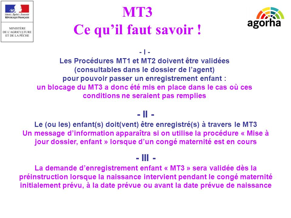 sg/srh/misirh - I - Les Procédures MT1 et MT2 doivent être validées (consultables dans le dossier de lagent) pour pouvoir passer un enregistrement enfant : un blocage du MT3 a donc été mis en place dans le cas où ces conditions ne seraient pas remplies - II - Le (ou les) enfant(s) doit(vent) être enregistré(s) à travers le MT3 Un message dinformation apparaîtra si on utilise la procédure « Mise à jour dossier, enfant » lorsque dun congé maternité est en cours MT3 Ce quil faut savoir .