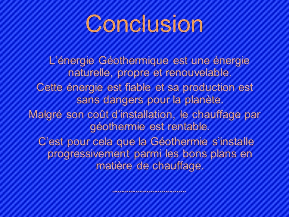 Conclusion Lénergie Géothermique est une énergie naturelle, propre et renouvelable. Cette énergie est fiable et sa production est sans dangers pour la