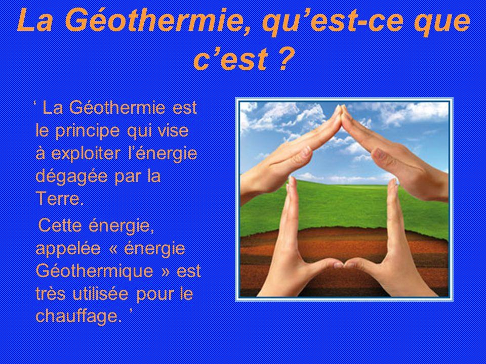 La Géothermie, quest-ce que cest ? La Géothermie est le principe qui vise à exploiter lénergie dégagée par la Terre. Cette énergie, appelée « énergie