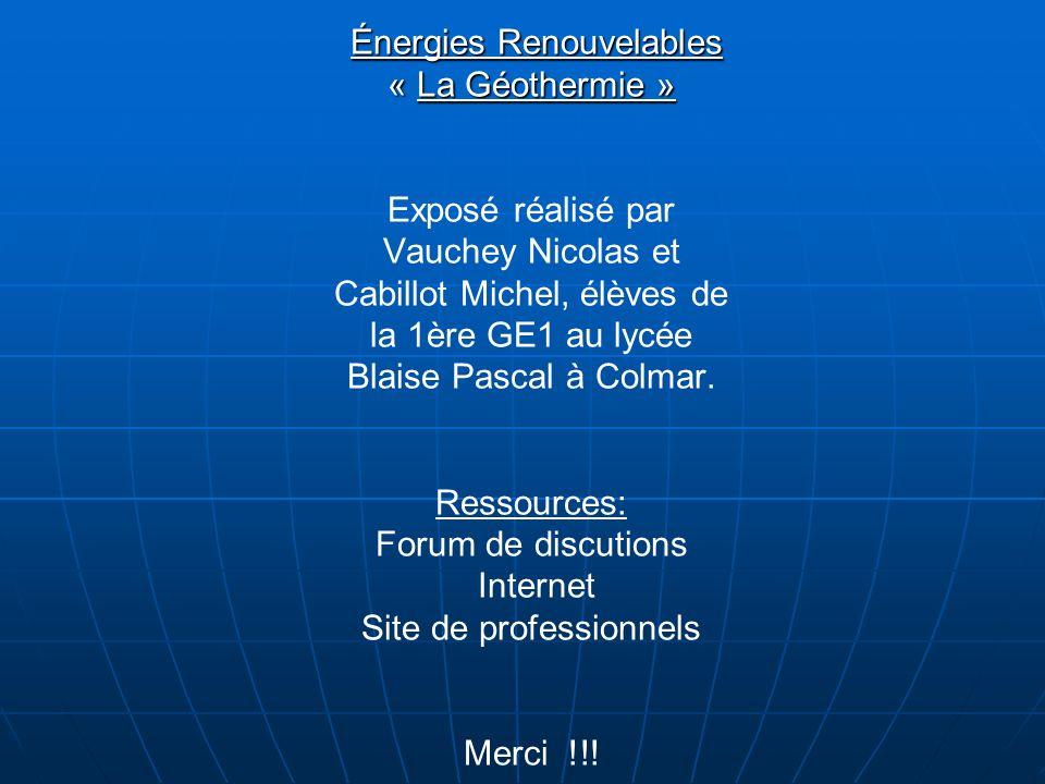 Énergies Renouvelables « La Géothermie » Énergies Renouvelables « La Géothermie » Exposé réalisé par Vauchey Nicolas et Cabillot Michel, élèves de la