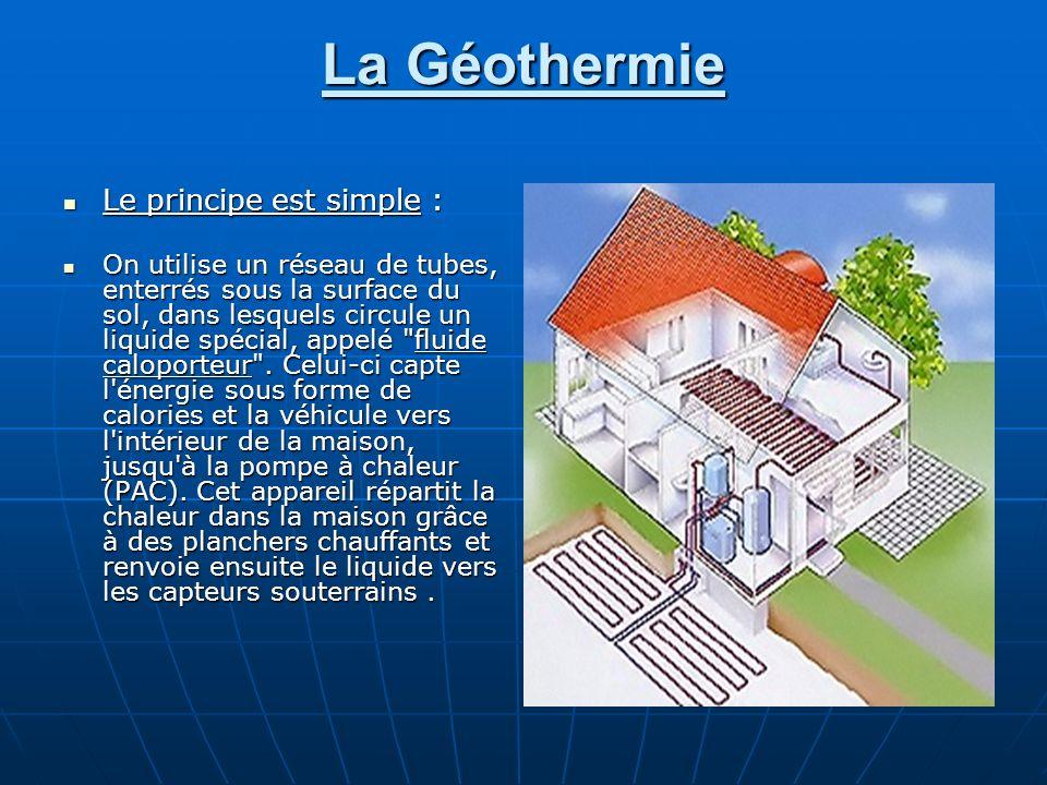 La Géothermie Le principe est simple : Le principe est simple : On utilise un réseau de tubes, enterrés sous la surface du sol, dans lesquels circule