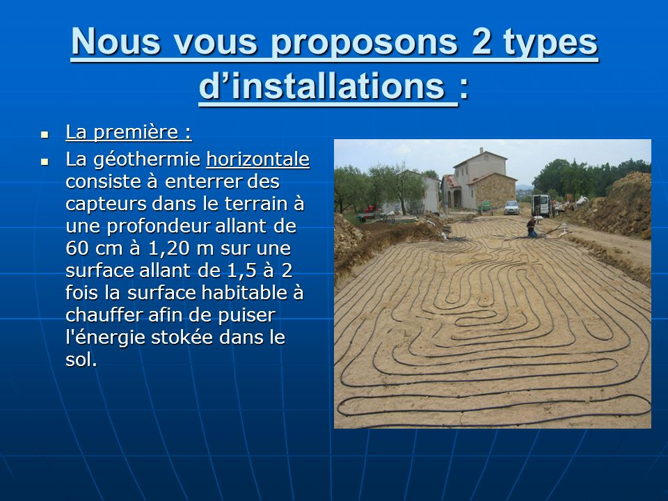 Nous vous proposons 2 types dinstallations : La première : La première : La géothermie horizontale consiste à enterrer des capteurs dans le terrain à
