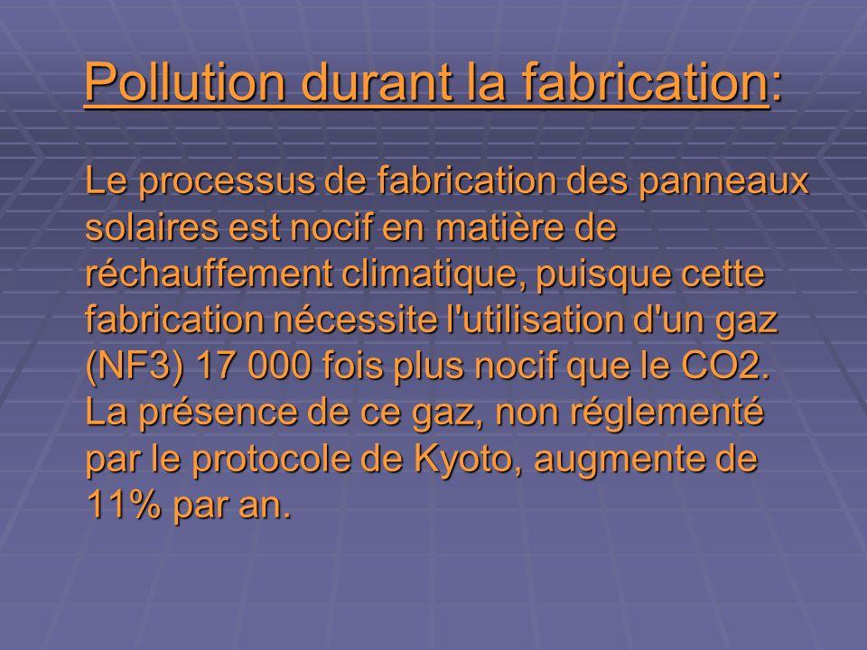 Pollution durant la fabrication: Le processus de fabrication des panneaux solaires est nocif en matière de réchauffement climatique, puisque cette fabrication nécessite l utilisation d un gaz (NF3) 17 000 fois plus nocif que le CO2.