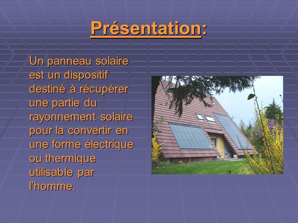 Présentation: Un panneau solaire est un dispositif destiné à récupérer une partie du rayonnement solaire pour la convertir en une forme électrique ou thermique utilisable par lhomme.