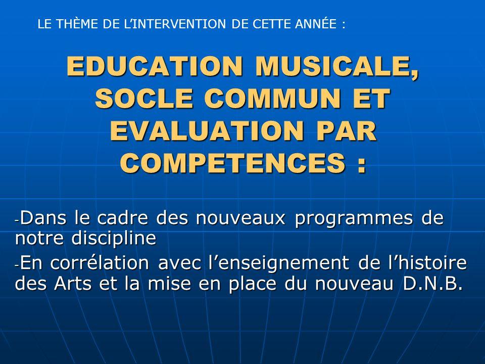EDUCATION MUSICALE, SOCLE COMMUN ET EVALUATION PAR COMPETENCES : - Dans le cadre des nouveaux programmes de notre discipline - En corrélation avec lenseignement de lhistoire des Arts et la mise en place du nouveau D.N.B.