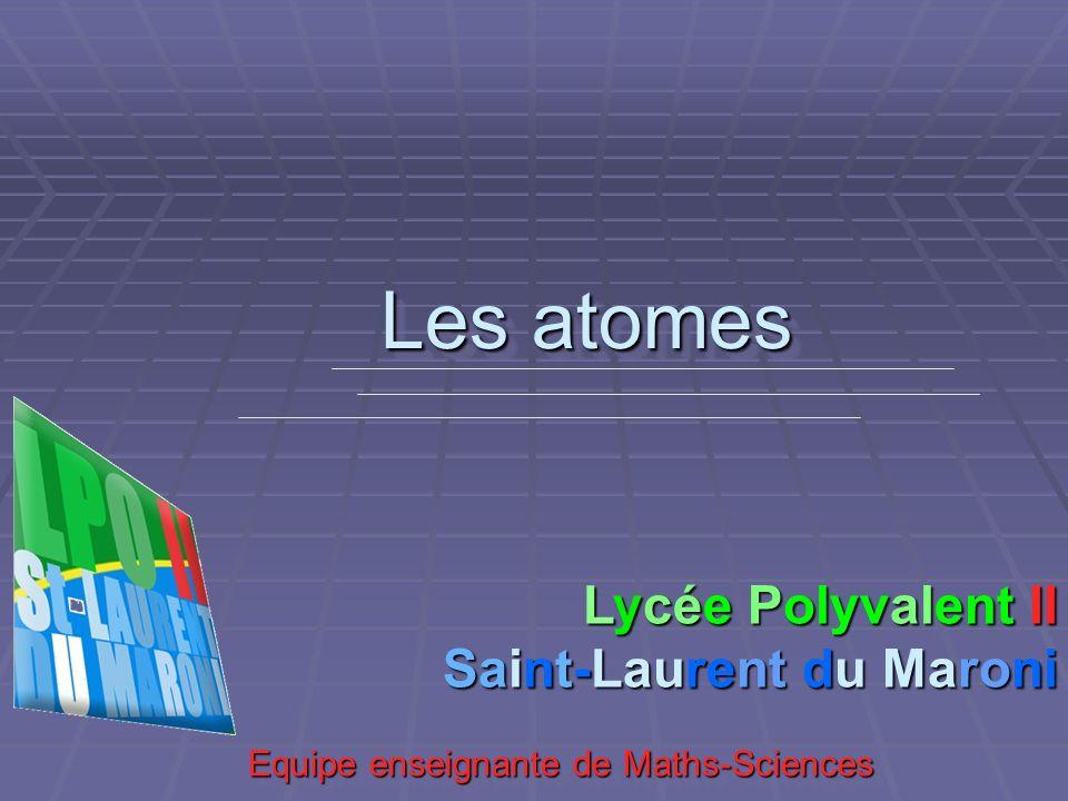 Les atomes Equipe enseignante de Maths-Sciences Equipe enseignante de Maths-Sciences Lycée Polyvalent II Saint-Laurent du Maroni