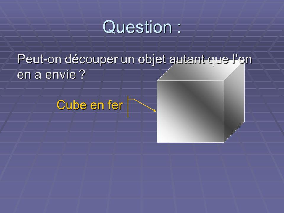 Question : Peut-on découper un objet autant que lon en a envie ? Cube en fer