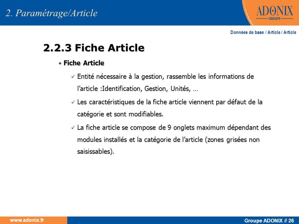 Groupe ADONIX // 26 www.adonix.fr 2.2.3 Fiche Article 2. Paramétrage/Article Fiche Article Fiche Article Entité nécessaire à la gestion, rassemble les
