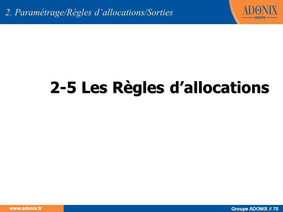 Groupe ADONIX // 70 www.adonix.fr 2-5 Les Règles dallocations 2-5 Les Règles dallocations 2. Paramétrage/Règles dallocations/Sorties