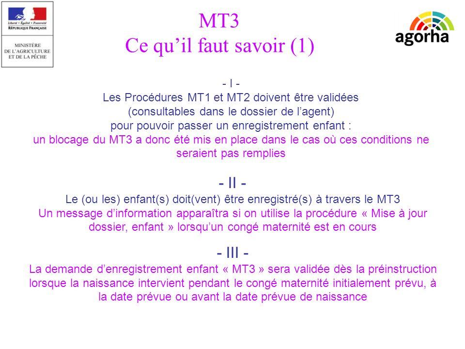 sg/srh/misirh - I - Les Procédures MT1 et MT2 doivent être validées (consultables dans le dossier de lagent) pour pouvoir passer un enregistrement enfant : un blocage du MT3 a donc été mis en place dans le cas où ces conditions ne seraient pas remplies - II - Le (ou les) enfant(s) doit(vent) être enregistré(s) à travers le MT3 Un message dinformation apparaîtra si on utilise la procédure « Mise à jour dossier, enfant » lorsquun congé maternité est en cours MT3 Ce quil faut savoir (1) - III - La demande denregistrement enfant « MT3 » sera validée dès la préinstruction lorsque la naissance intervient pendant le congé maternité initialement prévu, à la date prévue ou avant la date prévue de naissance