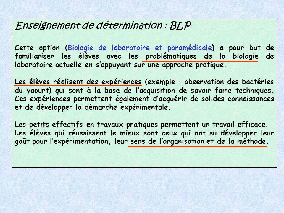Enseignement de détermination : BLP Cette option (Biologie de laboratoire et paramédicale) a pour but de familiariser les élèves avec les problématiques de la biologie de laboratoire actuelle en sappuyant sur une approche pratique.