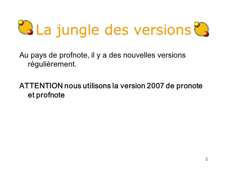 2 La jungle des versions Au pays de profnote, il y a des nouvelles versions régulièrement. ATTENTION nous utilisons la version 2007 de pronote et prof