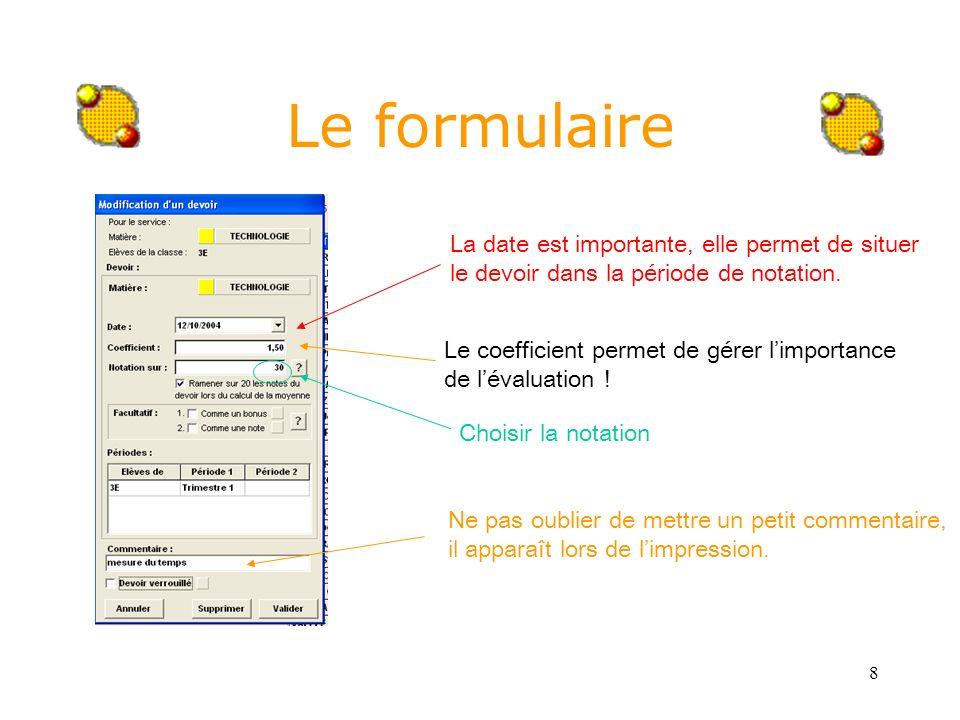 8 Le formulaire La date est importante, elle permet de situer le devoir dans la période de notation. Le coefficient permet de gérer limportance de lév